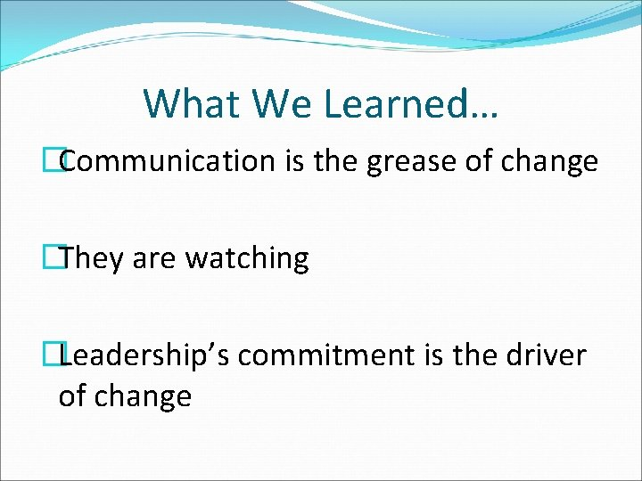 What We Learned… �Communication is the grease of change �They are watching �Leadership's commitment