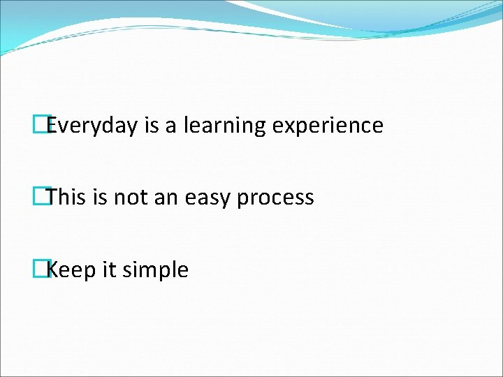 �Everyday is a learning experience �This is not an easy process �Keep it simple