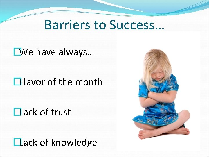Barriers to Success… �We have always… �Flavor of the month �Lack of trust �Lack