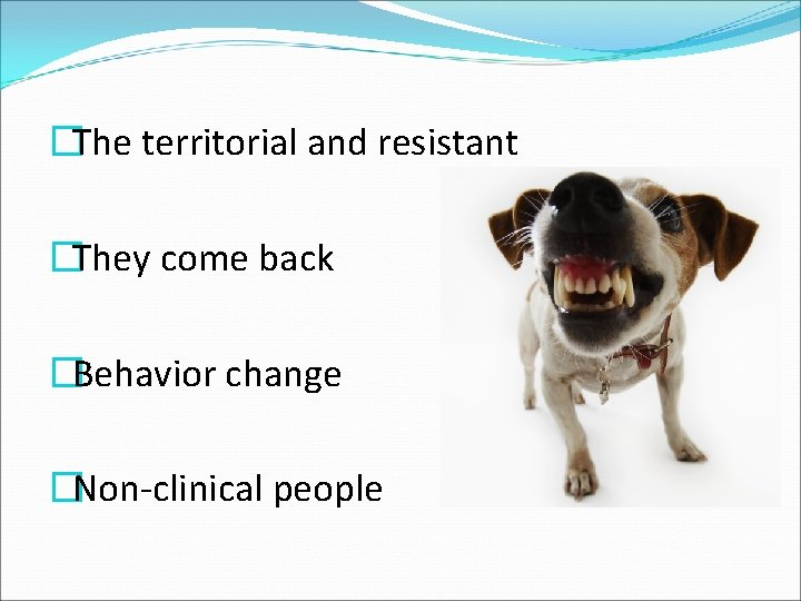 �The territorial and resistant �They come back �Behavior change �Non-clinical people