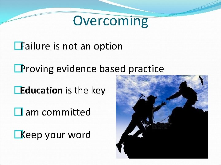 Overcoming �Failure is not an option �Proving evidence based practice �Education is the key