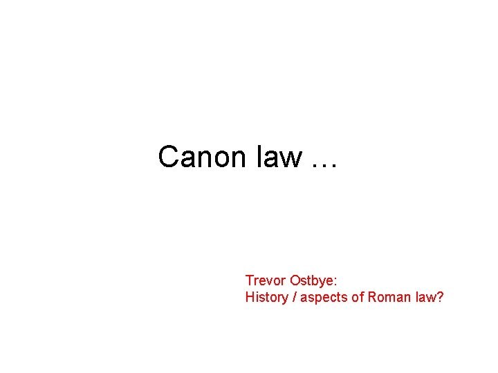 Canon law … Trevor Ostbye: History / aspects of Roman law?