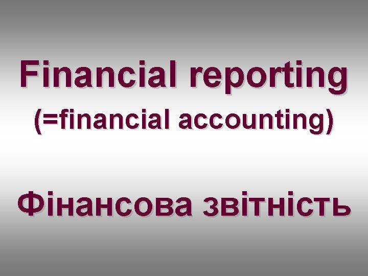 Financial reporting (=financial accounting) Фінансова звітність