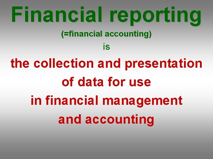 Financial reporting (=financial accounting) is the collection and presentation of data for use in
