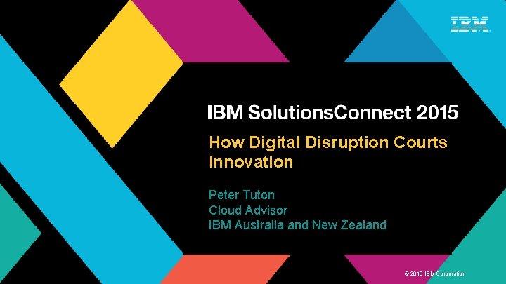 How Digital Disruption Courts Innovation Peter Tuton Cloud Advisor IBM Australia and New Zealand