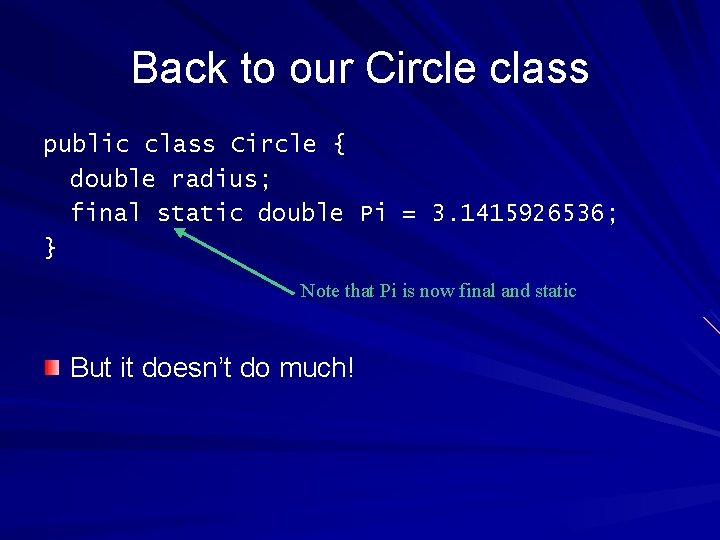 Back to our Circle class public class Circle { double radius; final static double