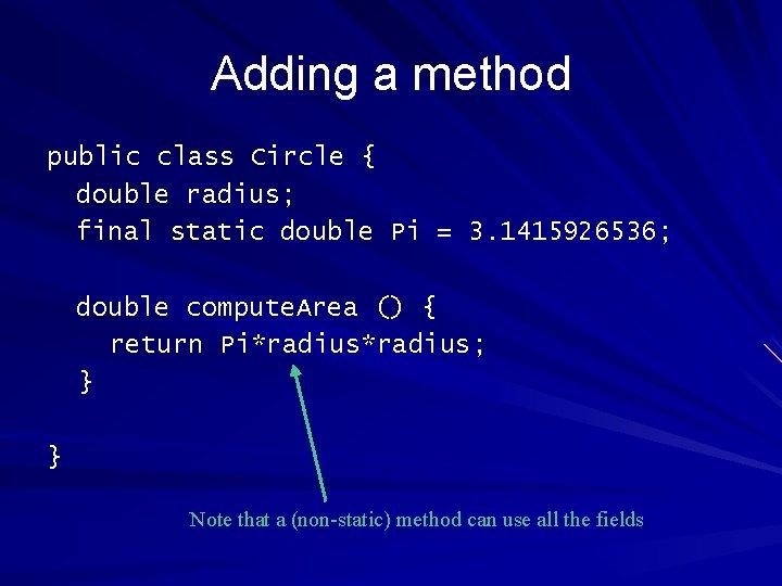 Adding a method public class Circle { double radius; final static double Pi =