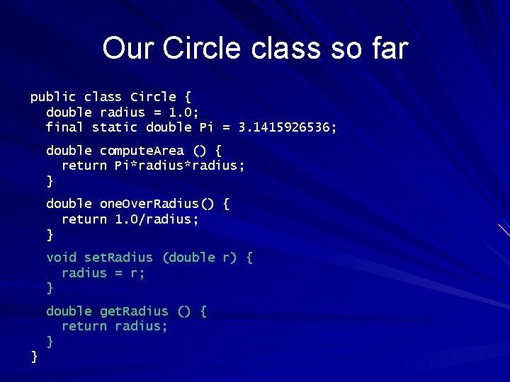 Our Circle class so far public class Circle { double radius = 1. 0;