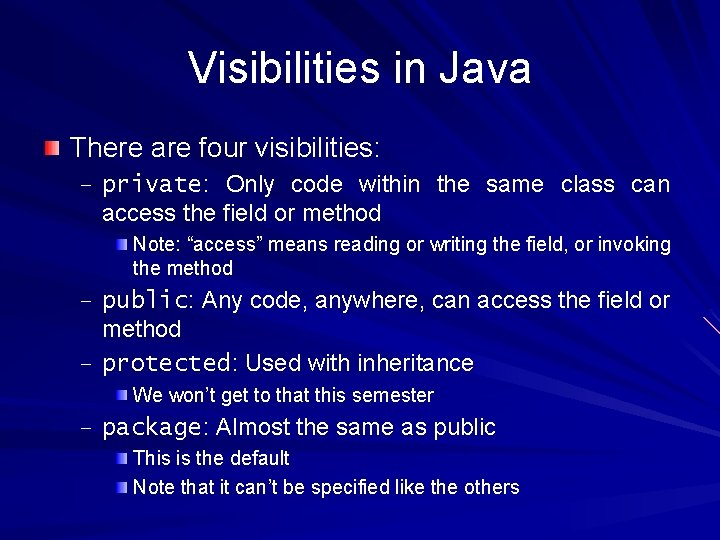 Visibilities in Java There are four visibilities: – private: Only code within the same