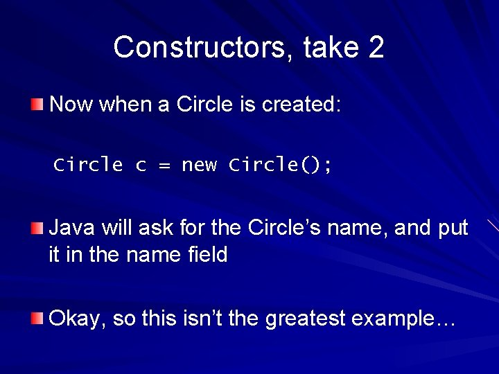 Constructors, take 2 Now when a Circle is created: Circle c = new Circle();