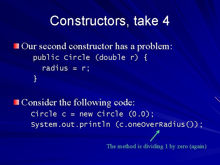Constructors, take 4 Our second constructor has a problem: public Circle (double r) {