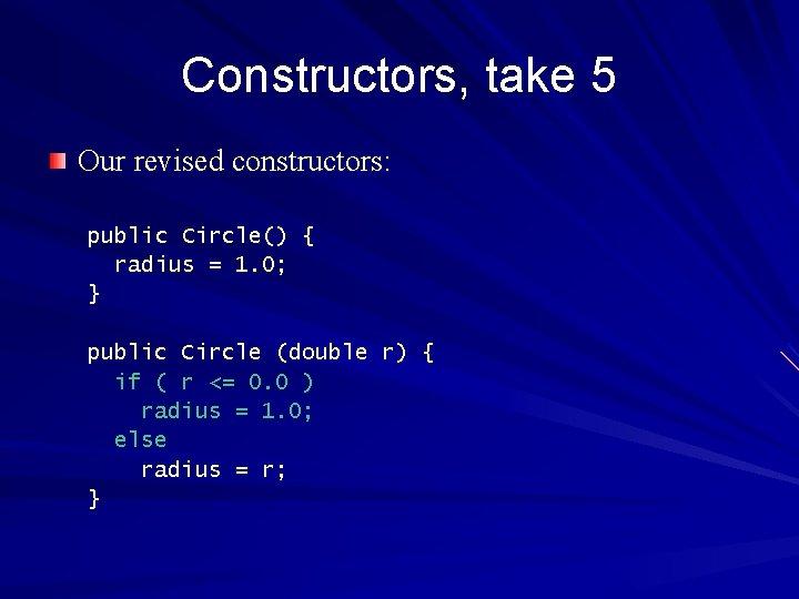 Constructors, take 5 Our revised constructors: public Circle() { radius = 1. 0; }