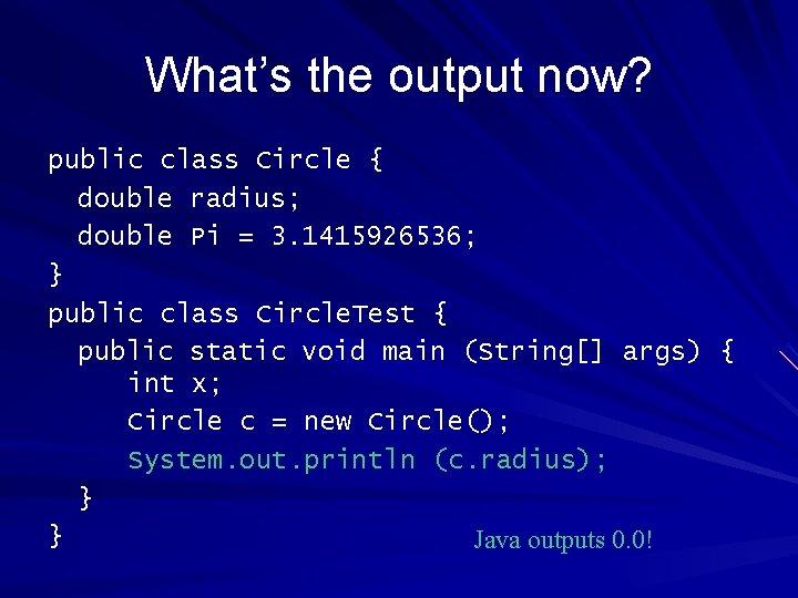 What's the output now? public class Circle { double radius; double Pi = 3.