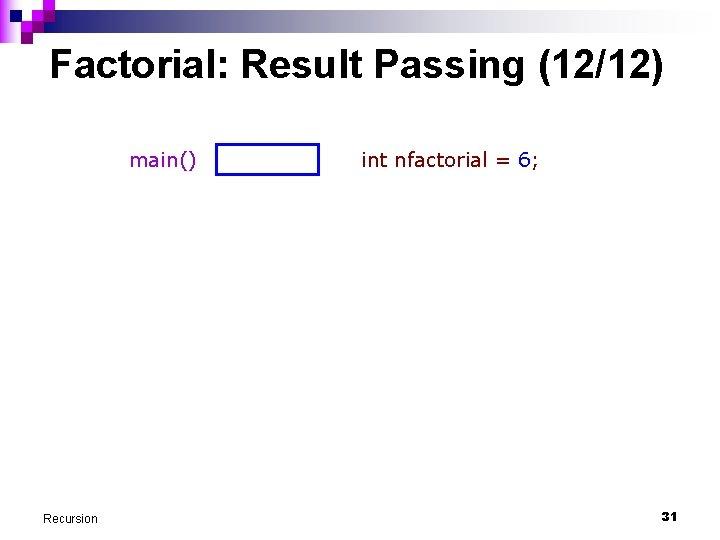 Factorial: Result Passing (12/12) main() Recursion int nfactorial = 6; 31