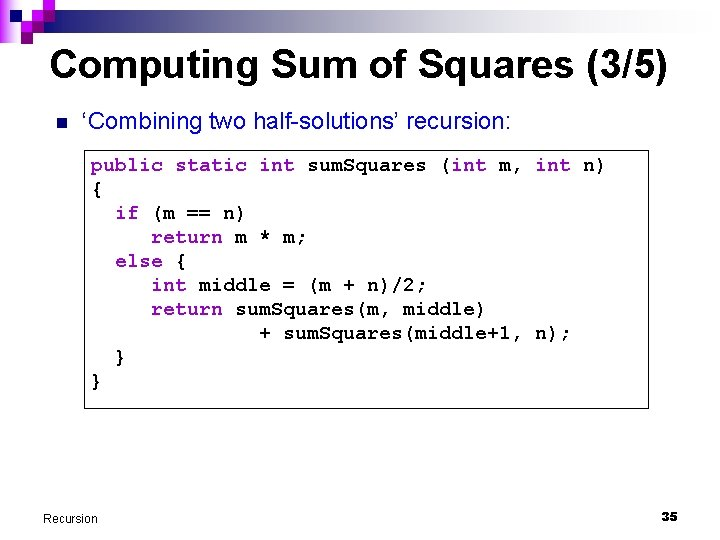 Computing Sum of Squares (3/5) n 'Combining two half-solutions' recursion: public static int sum.