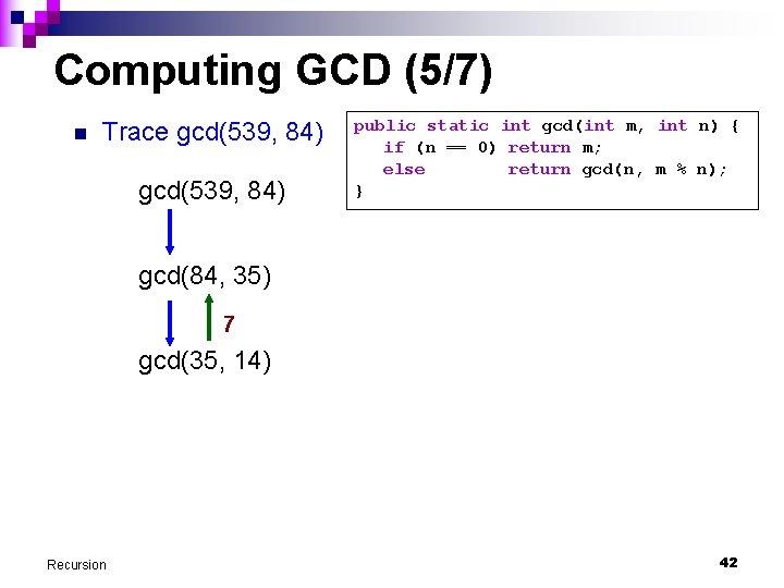 Computing GCD (5/7) n Trace gcd(539, 84) public static int gcd(int m, int n)