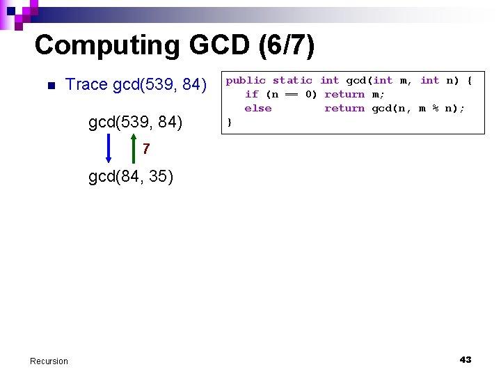 Computing GCD (6/7) n Trace gcd(539, 84) public static int gcd(int m, int n)