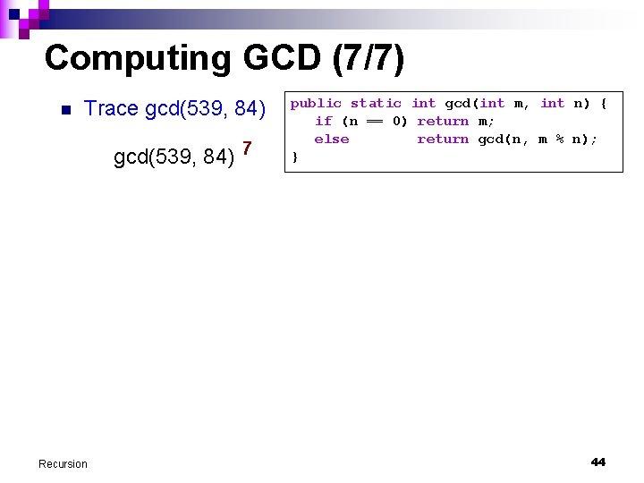 Computing GCD (7/7) n Trace gcd(539, 84) 7 Recursion public static int gcd(int m,