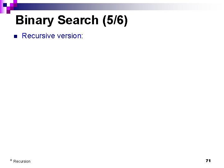 Binary Search (5/6) n Recursive version: + Recursion 71
