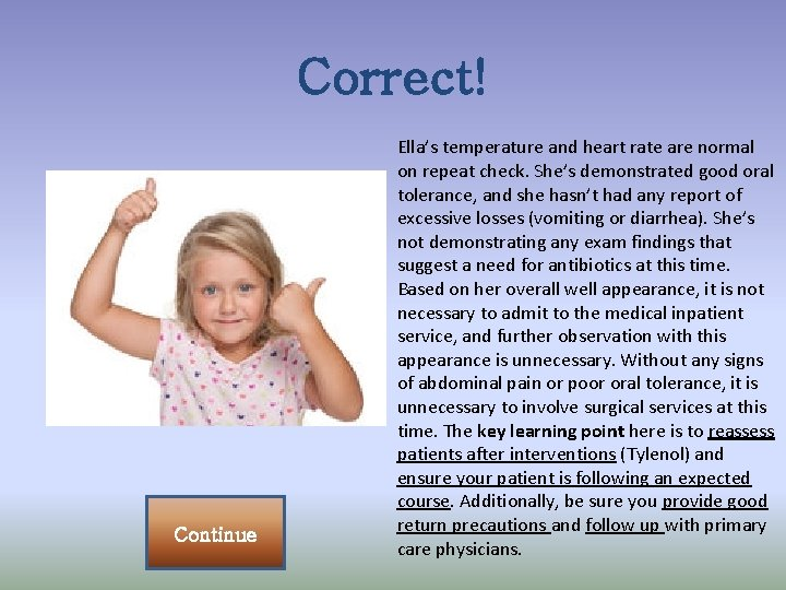 Correct! Continue Ella's temperature and heart rate are normal on repeat check. She's demonstrated