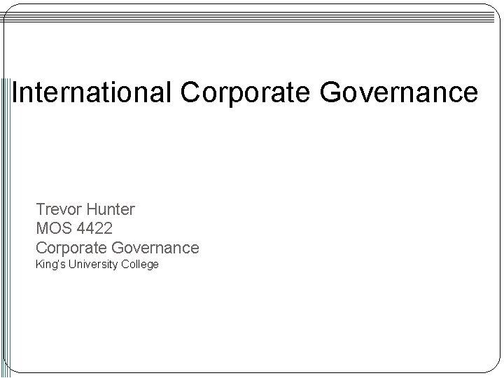 International Corporate Governance Trevor Hunter MOS 4422 Corporate Governance King's University College