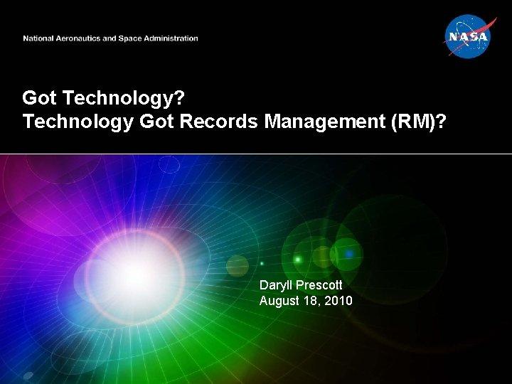 Got Technology? Technology Got Records Management (RM)? Daryll Prescott August 18, 2010