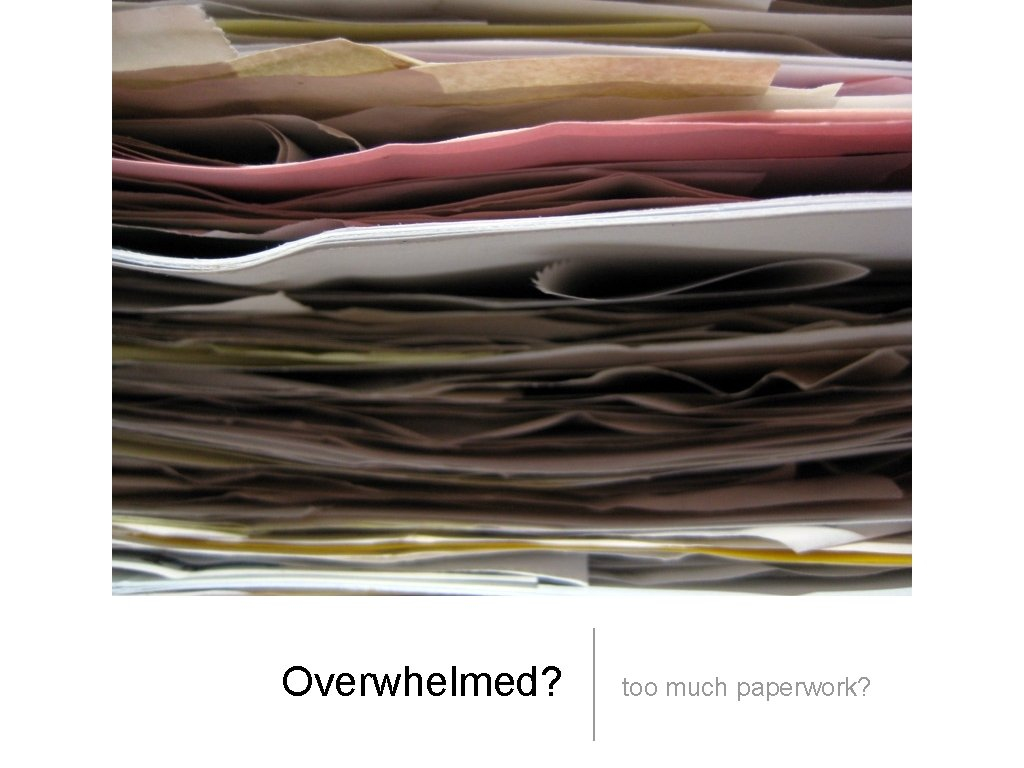 Overwhelmed? too much paperwork?