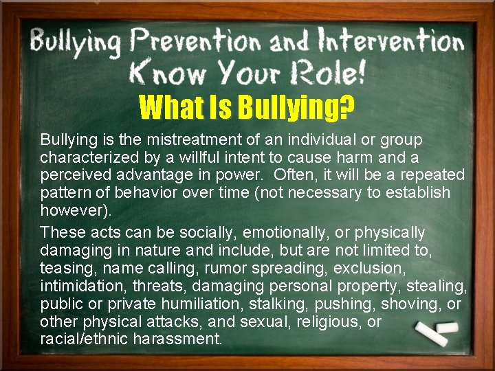 What Is Bullying? Bullying is the mistreatment of an individual or group characterized by