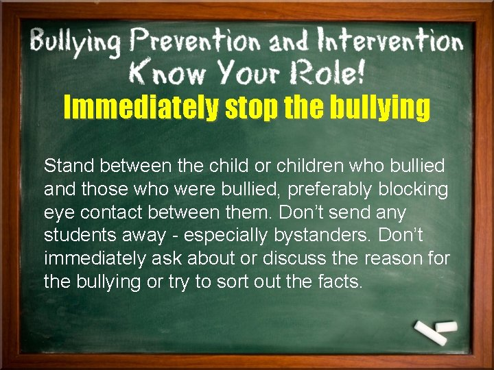 Immediately stop the bullying Stand between the child or children who bullied and those