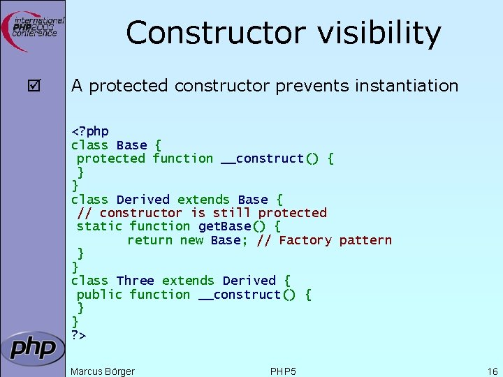 Constructor visibility þ A protected constructor prevents instantiation <? php class Base { protected
