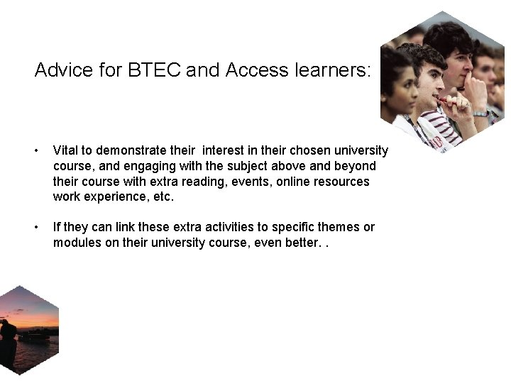 Advice for BTEC and Access learners: • Vital to demonstrate their interest in their