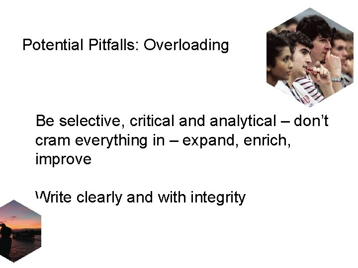 Potential Pitfalls: Overloading Be selective, critical and analytical – don't cram everything in –