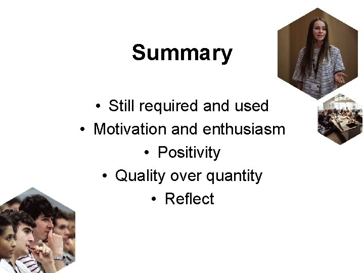 Summary • Still required and used • Motivation and enthusiasm • Positivity • Quality