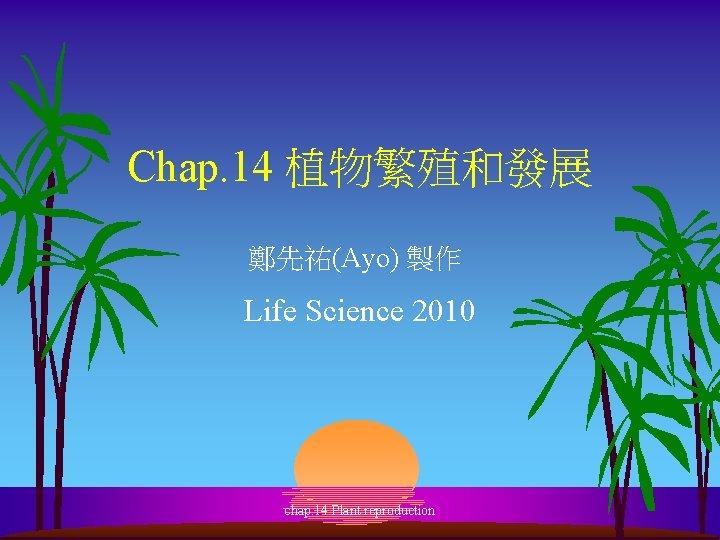 Chap. 14 植物繁殖和發展 鄭先祐(Ayo) 製作 Life Science 2010 chap. 14 Plant reproduction