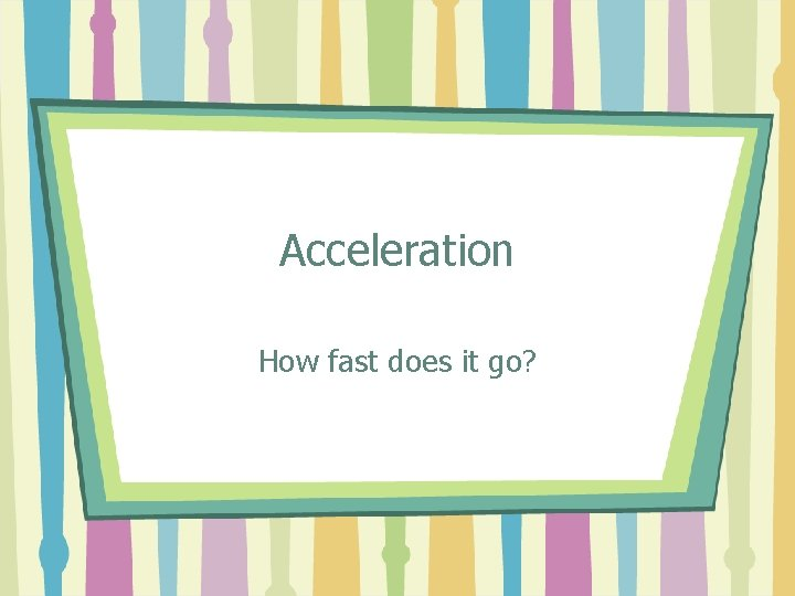 Acceleration How fast does it go?
