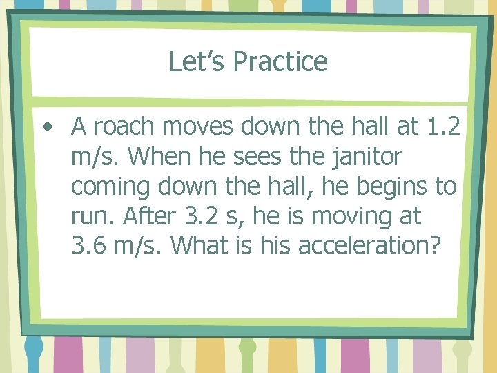 Let's Practice • A roach moves down the hall at 1. 2 m/s. When