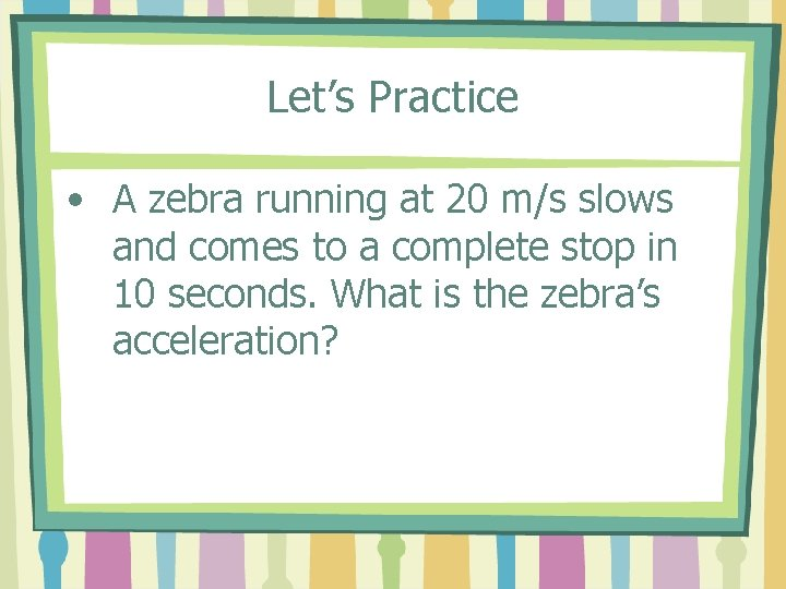 Let's Practice • A zebra running at 20 m/s slows and comes to a
