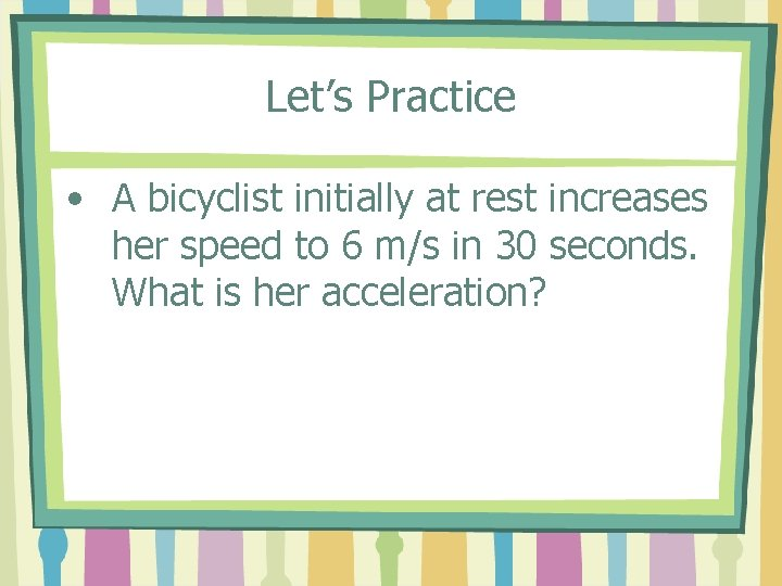 Let's Practice • A bicyclist initially at rest increases her speed to 6 m/s