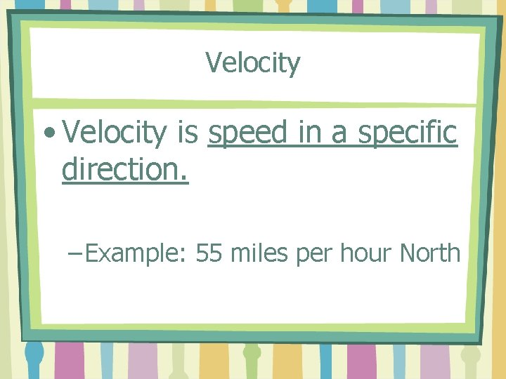 Velocity • Velocity is speed in a specific direction. – Example: 55 miles per