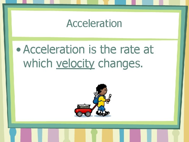 Acceleration • Acceleration is the rate at which velocity changes.