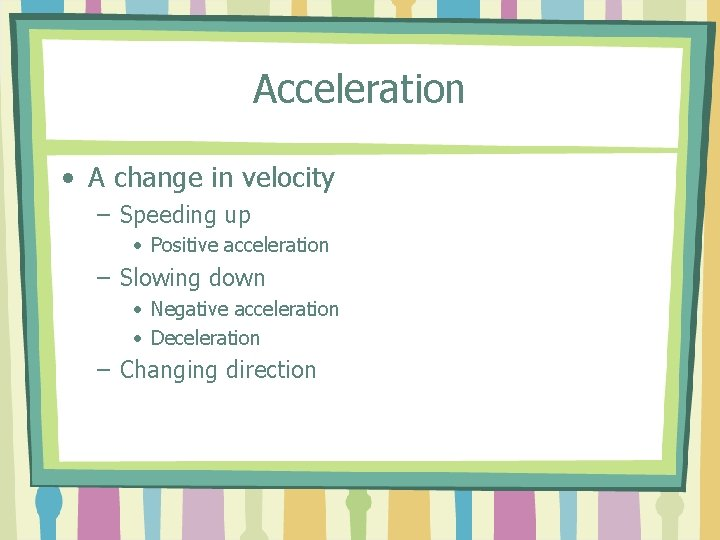 Acceleration • A change in velocity – Speeding up • Positive acceleration – Slowing