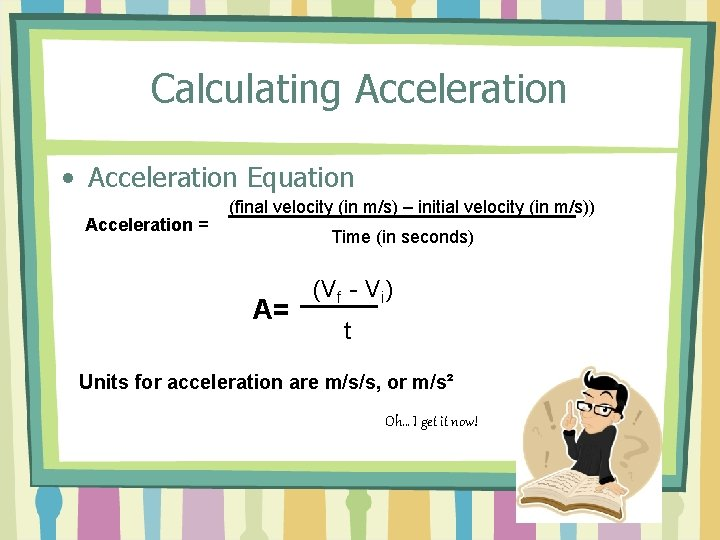 Calculating Acceleration • Acceleration Equation Acceleration = (final velocity (in m/s) – initial velocity