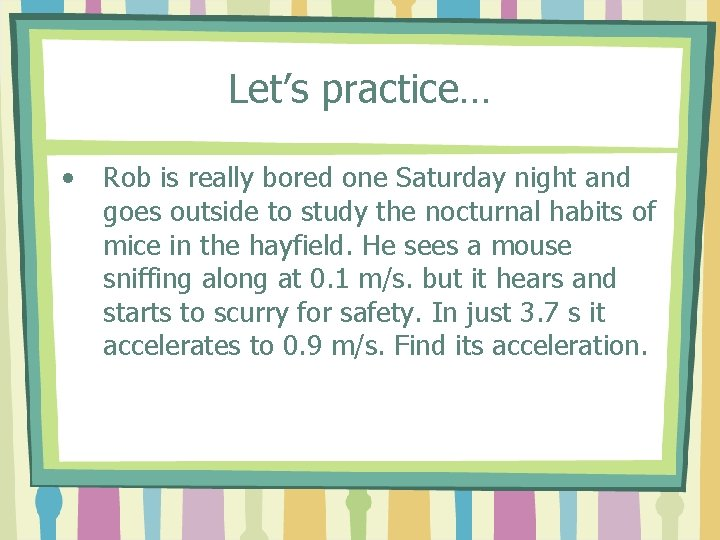 Let's practice… • Rob is really bored one Saturday night and goes outside to