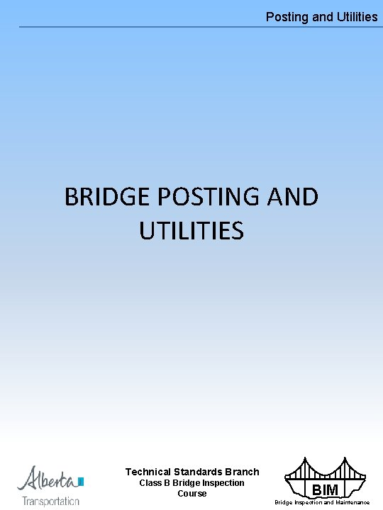 Posting and Utilities BRIDGE POSTING AND UTILITIES Technical Standards Branch Class B Bridge Inspection