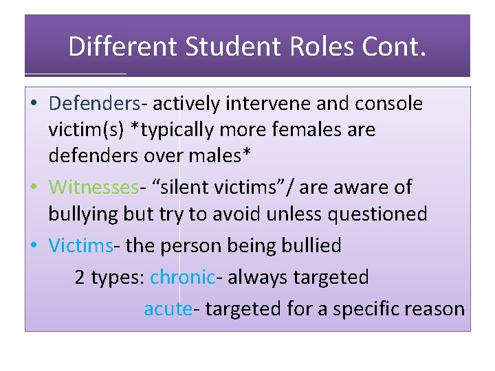 Different Student Roles Cont. • Defenders- actively intervene and console victim(s) *typically more females