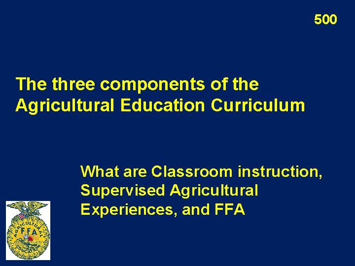 500 The three components of the Agricultural Education Curriculum What are Classroom instruction, Supervised
