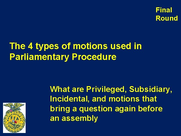 Final Round The 4 types of motions used in Parliamentary Procedure What are Privileged,