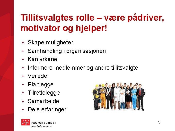 Tillitsvalgtes rolle – være pådriver, motivator og hjelper! • • • Skape muligheter Samhandling