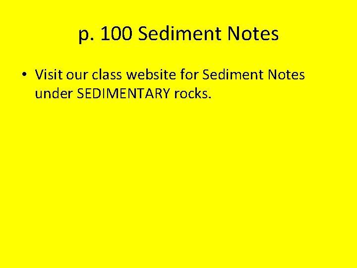 p. 100 Sediment Notes • Visit our class website for Sediment Notes under SEDIMENTARY