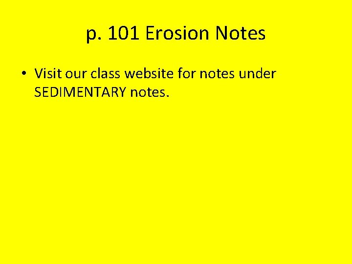 p. 101 Erosion Notes • Visit our class website for notes under SEDIMENTARY notes.